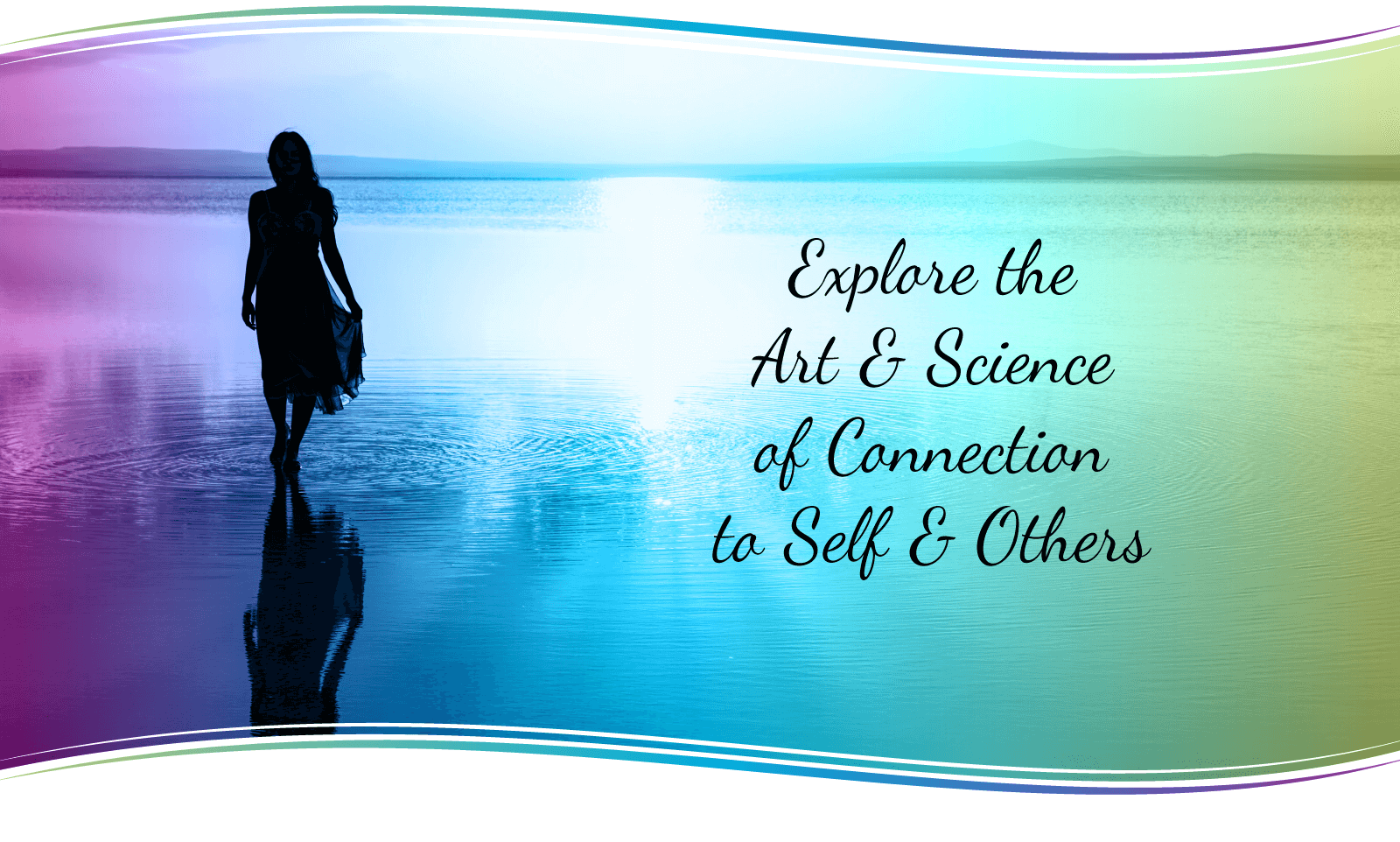 Explore-The-Art-and-Science-of-Connection-to-Self-and-Others